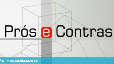 """PROGRAMA ESPECIAL """"PRÓS E CONTRAS"""" EM GUIMARÃES"""